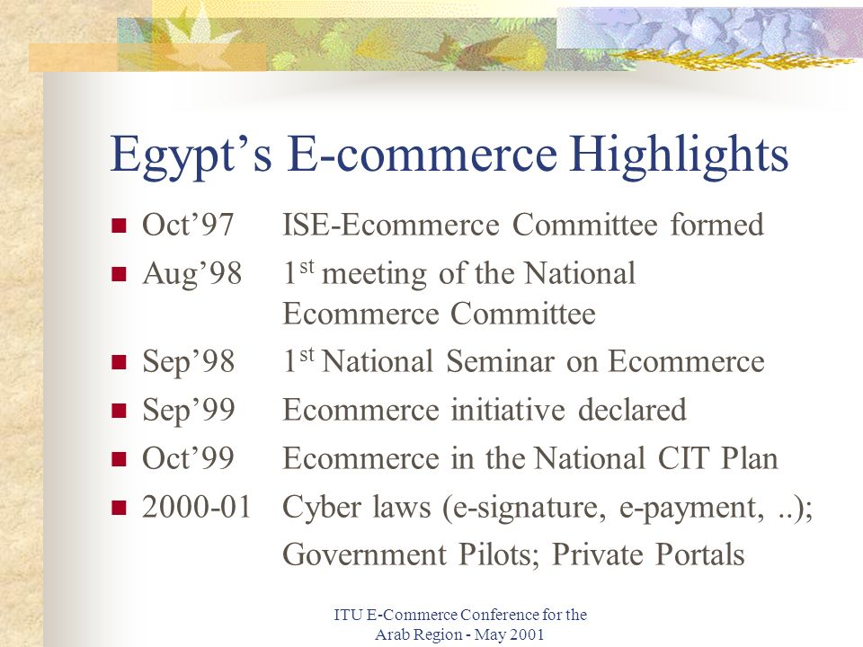 ITU E-Commerce Conference for the Arab Region - May 2001 Egypts E-commerce Highlights Oct97ISE-Ecommerce Committee formed Aug981 st meeting of the National Ecommerce Committee Sep981 st National Seminar on Ecommerce Sep99Ecommerce initiative declared Oct99Ecommerce in the National CIT Plan 2000-01Cyber laws (e-signature, e-payment,..); Government Pilots; Private Portals