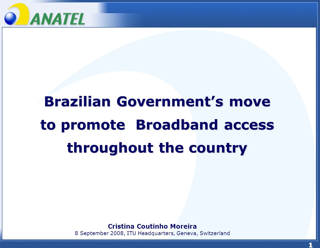 1 Brazilian Governments move to promote Broadband access throughout the country Cristina Coutinho Moreira 8 September 2008, ITU Headquarters, Geneva, Switzerland
