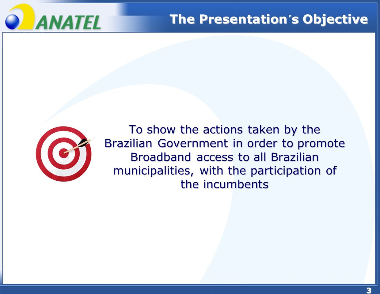 3 To show the actions taken by the Brazilian Government in order to promote Broadband access to all Brazilian municipalities, with the participation of the incumbents The Presentation´s Objective