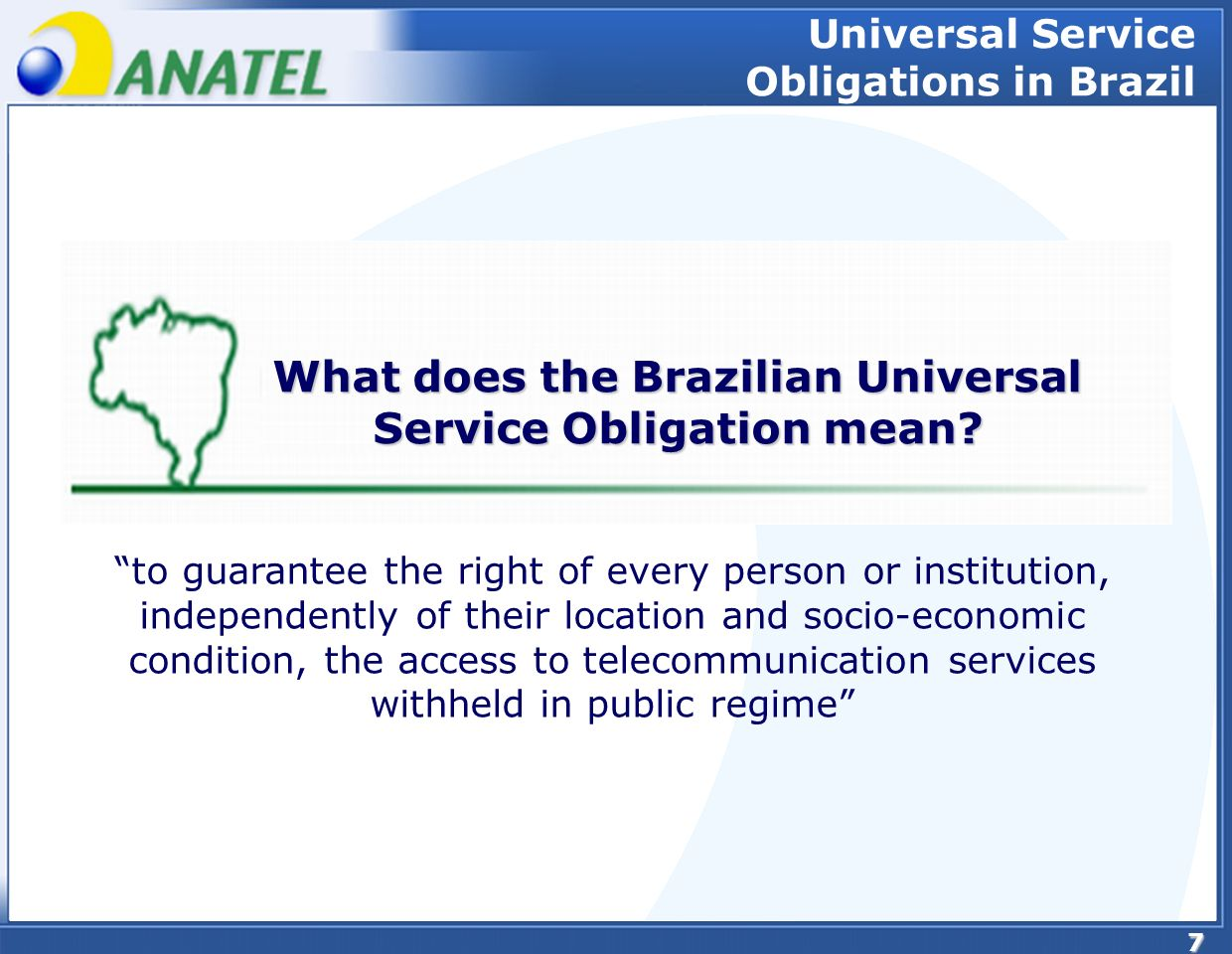 8 Goals of the Universal Service Obligations Availability of collective and individual access Access to the disabled Access to public or social institutions Access to rural areas, unserved remote areas of the country (…) Goals of the Universal Service Obligations in Brazil