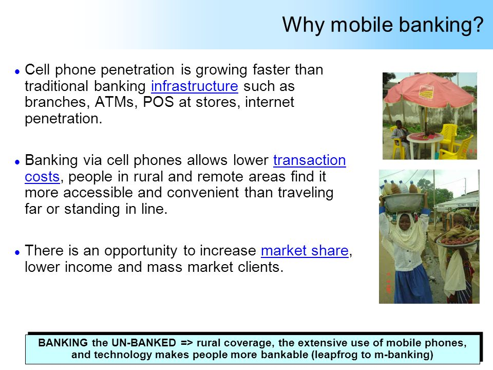 Why mobile banking? l Cell phone penetration is growing faster than traditional banking infrastructure such as branches, ATMs, POS at stores, internet