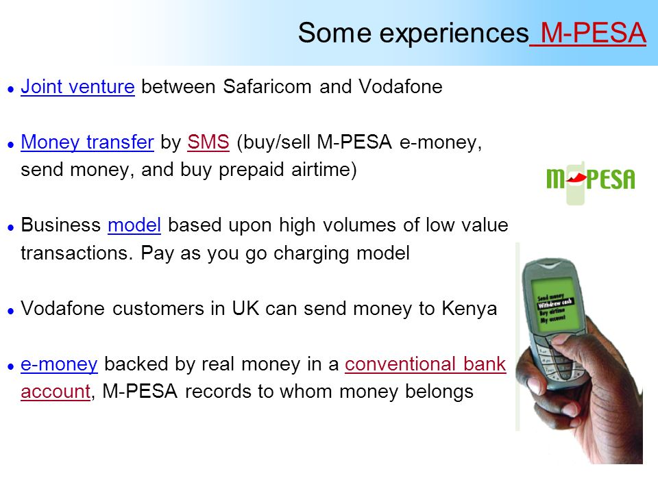 Some experiences M-PESA l Joint venture between Safaricom and Vodafone l Money transfer by SMS (buy/sell M-PESA e-money, send money, and buy prepaid a