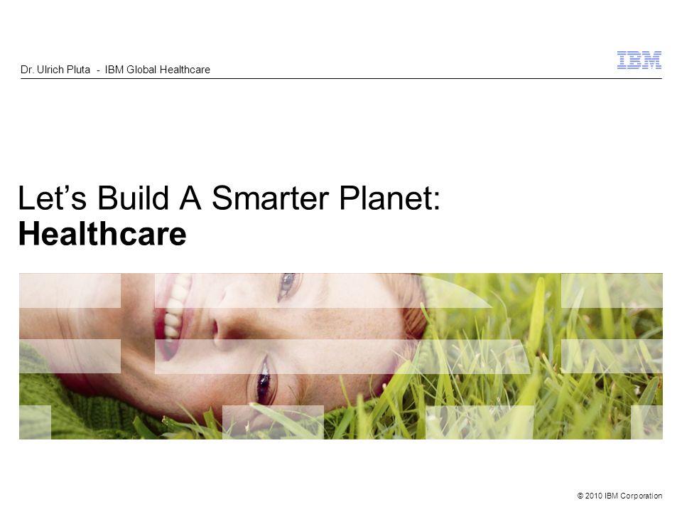 © 2010 IBM Corporation Lets Build A Smarter Planet: Healthcare Dr. Ulrich Pluta - IBM Global Healthcare