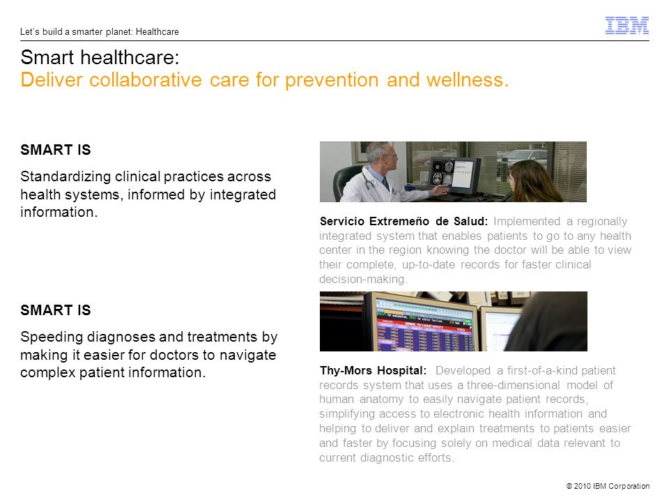 © 2010 IBM Corporation Lets build a smarter planet: Healthcare Smart healthcare: Deliver collaborative care for prevention and wellness. SMART IS Stan