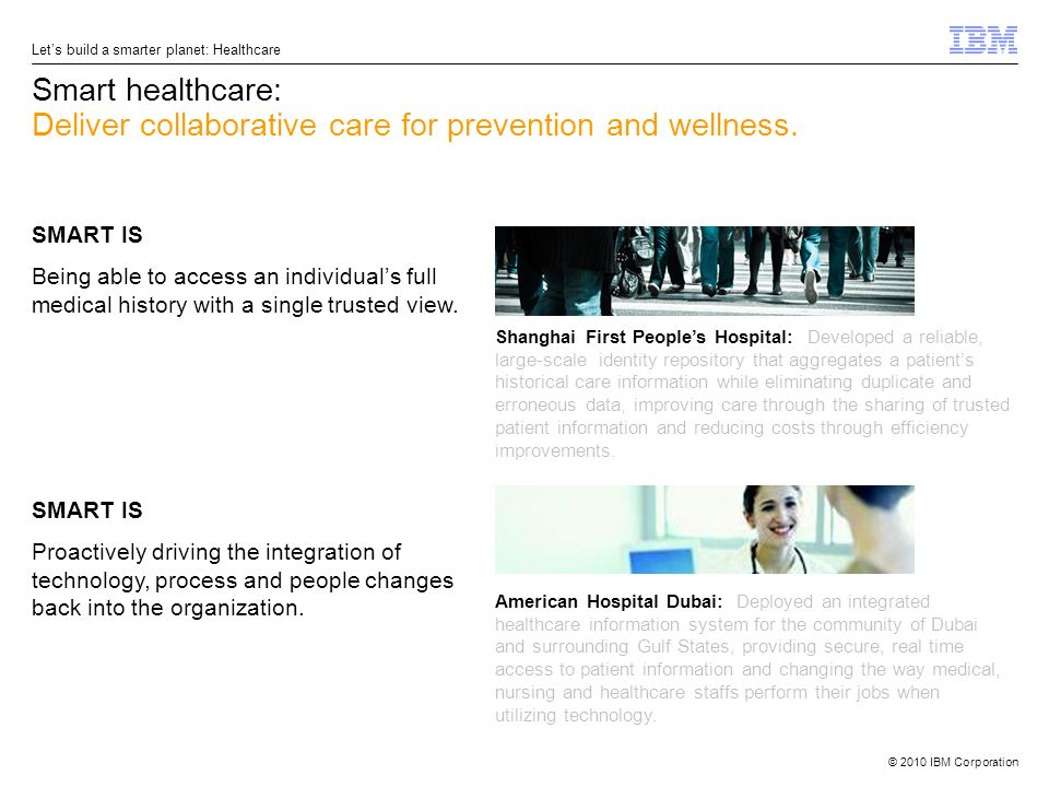 © 2010 IBM Corporation Lets build a smarter planet: Healthcare Smart healthcare: Deliver collaborative care for prevention and wellness. SMART IS Bein