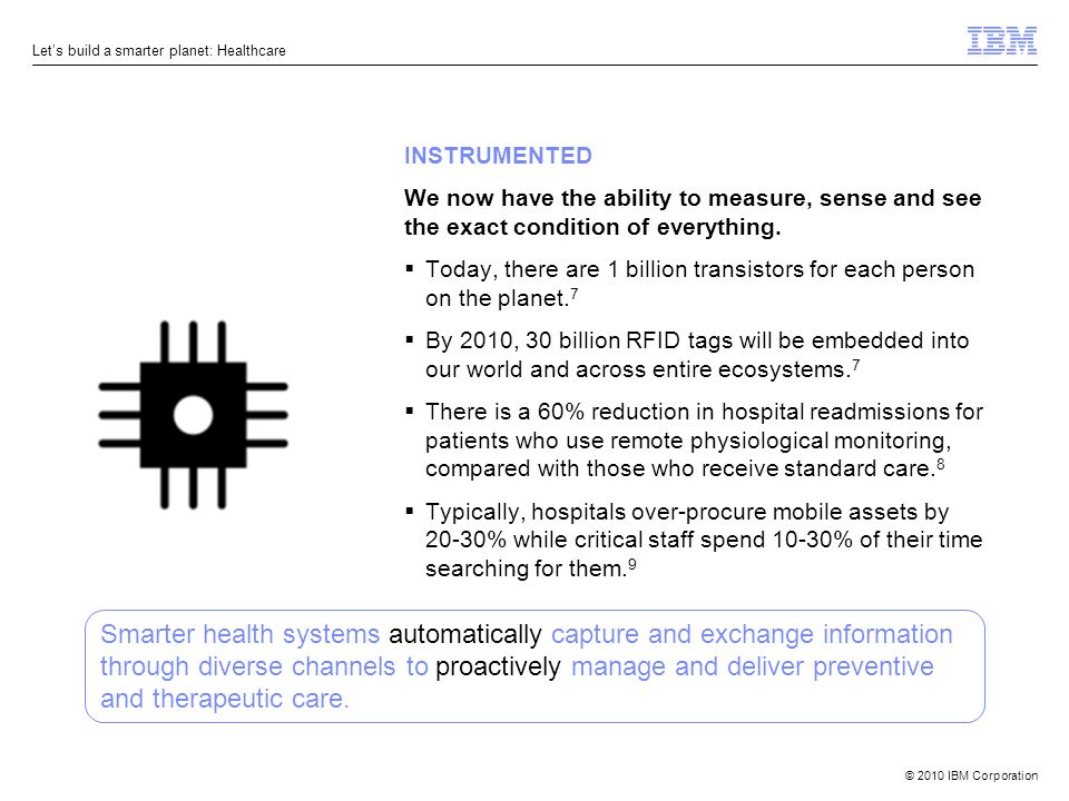 © 2010 IBM Corporation Lets build a smarter planet: Healthcare INSTRUMENTED We now have the ability to measure, sense and see the exact condition of everything.