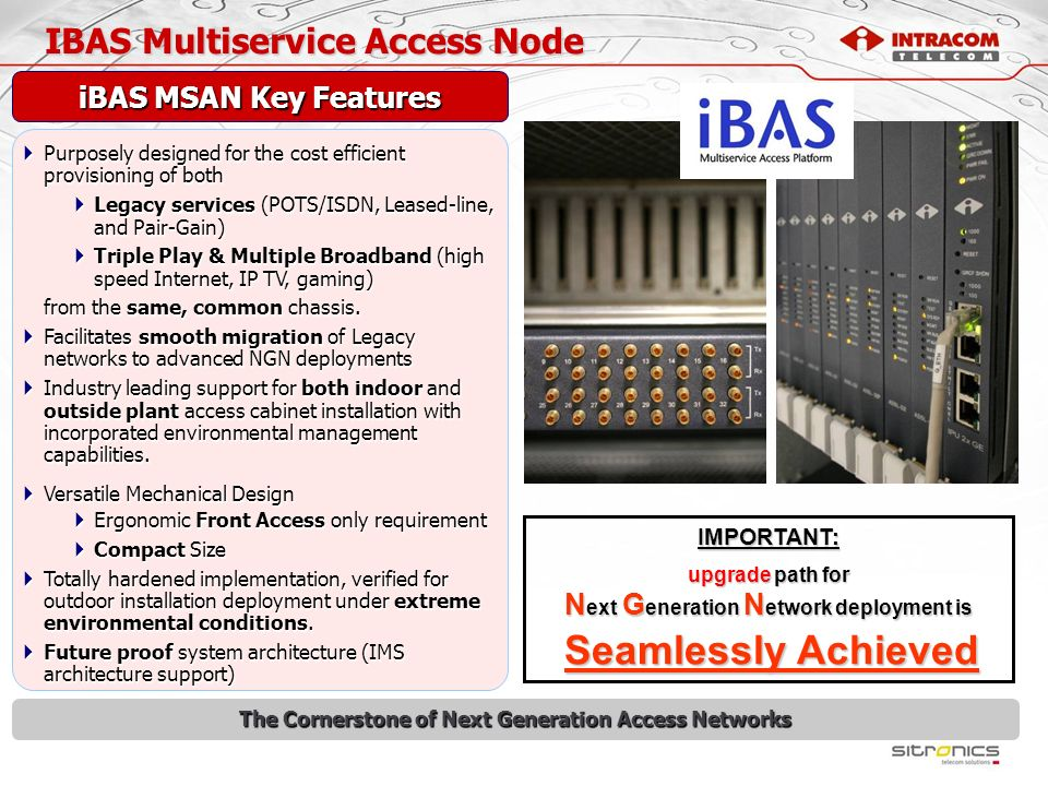 iBAS Multiservice Access Node The Cornerstone of Next Generation Access Networks Broad Band xDSL Access Broad Band xDSL Access POTS / ISDN Voice (TDM