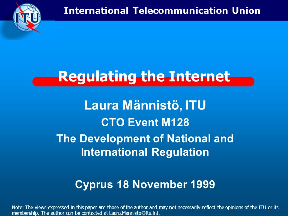International Telecommunication Union Regulating the Internet Laura Männistö, ITU CTO Event M128 The Development of National and International Regulation Cyprus 18 November 1999 Note: The views expressed in this paper are those of the author and may not necessarily reflect the opinions of the ITU or its membership.