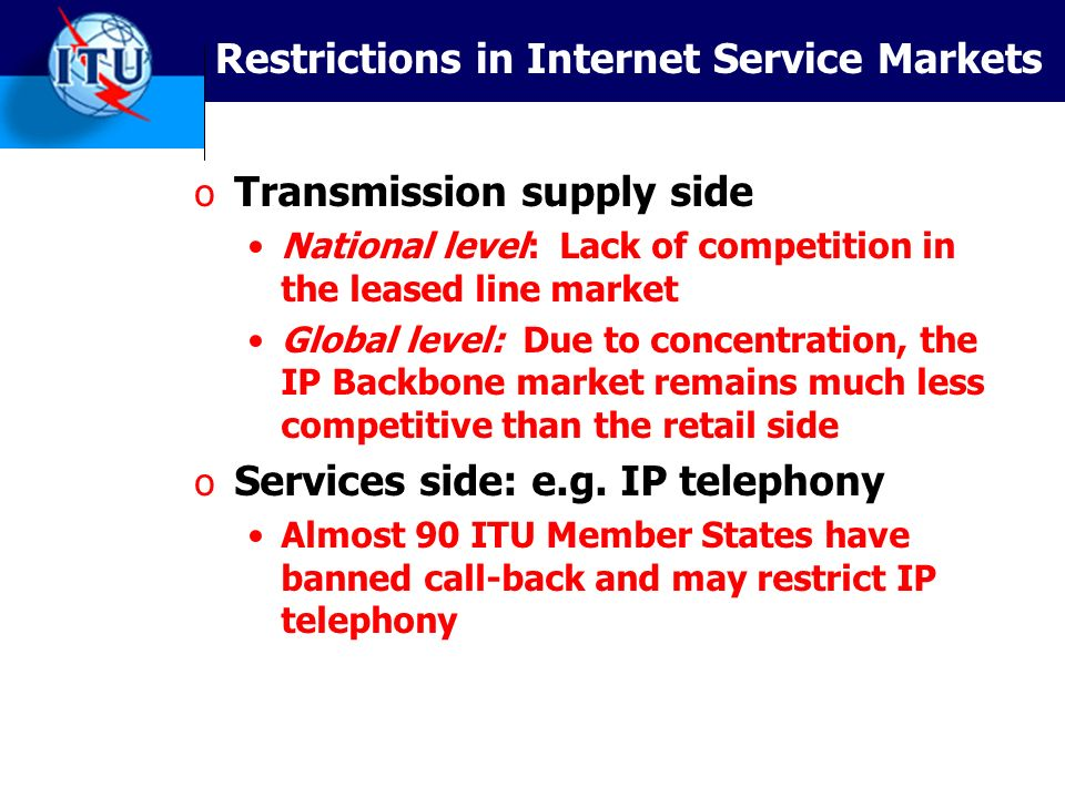 Restrictions in Internet Service Markets o Transmission supply side National level: Lack of competition in the leased line market Global level: Due to concentration, the IP Backbone market remains much less competitive than the retail side o Services side: e.g.