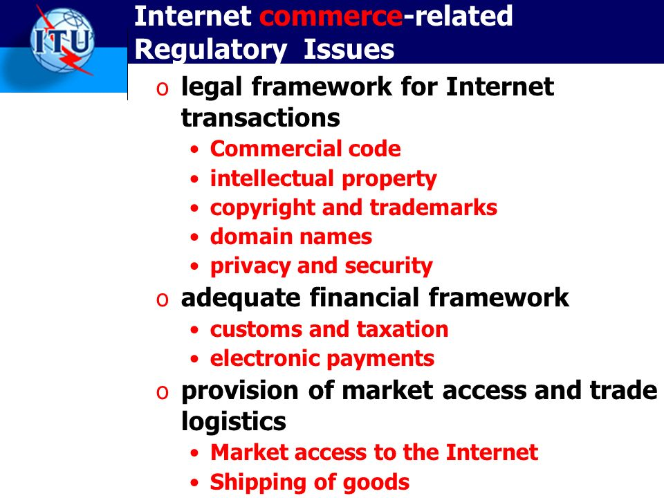 Internet commerce-related Regulatory Issues o legal framework for Internet transactions Commercial code intellectual property copyright and trademarks domain names privacy and security o adequate financial framework customs and taxation electronic payments o provision of market access and trade logistics Market access to the Internet Shipping of goods