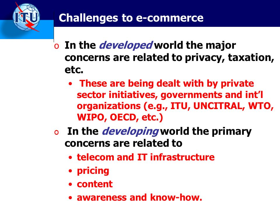 Challenges to e-commerce o In the developed world the major concerns are related to privacy, taxation, etc.