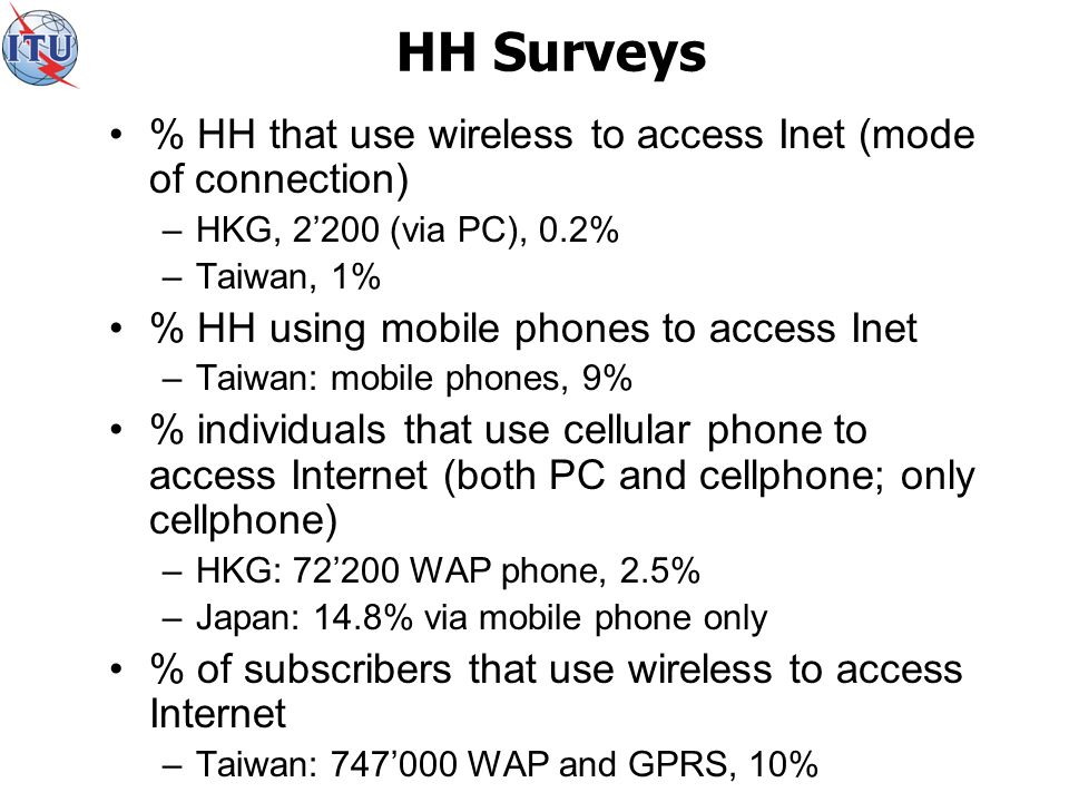 HH Surveys % HH that use wireless to access Inet (mode of connection) –HKG, 2200 (via PC), 0.2% –Taiwan, 1% % HH using mobile phones to access Inet –Taiwan: mobile phones, 9% % individuals that use cellular phone to access Internet (both PC and cellphone; only cellphone) –HKG: 72200 WAP phone, 2.5% –Japan: 14.8% via mobile phone only % of subscribers that use wireless to access Internet –Taiwan: 747000 WAP and GPRS, 10%