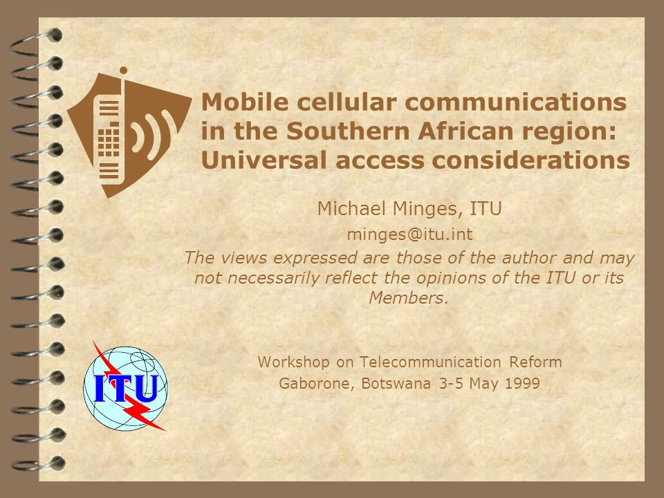Mobile cellular communications in the Southern African region: Universal access considerations Michael Minges, ITU The views expressed are those of the author and may not necessarily reflect the opinions of the ITU or its Members.