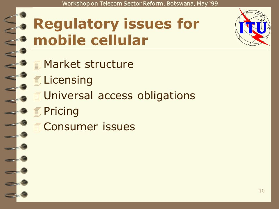 Workshop on Telecom Sector Reform, Botswana, May 99 10 Regulatory issues for mobile cellular 4 Market structure 4 Licensing 4 Universal access obligations 4 Pricing 4 Consumer issues