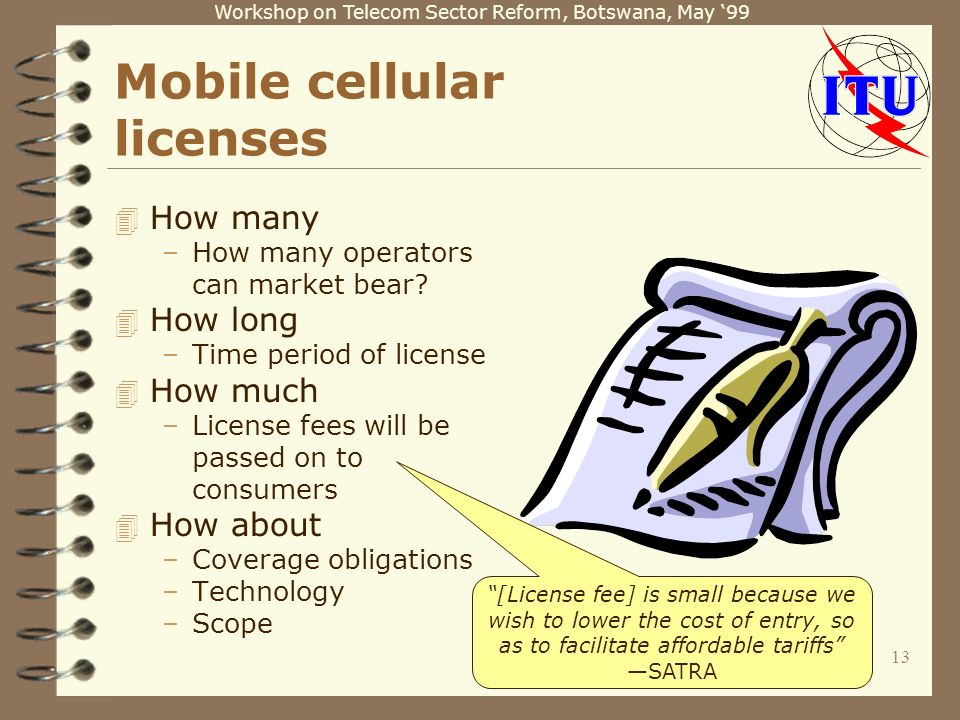 Workshop on Telecom Sector Reform, Botswana, May 99 13 Mobile cellular licenses 4 How many –How many operators can market bear? 4 How long –Time perio