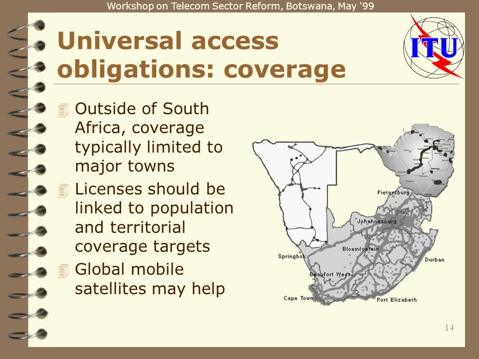 Workshop on Telecom Sector Reform, Botswana, May 99 14 Universal access obligations: coverage 4 Outside of South Africa, coverage typically limited to