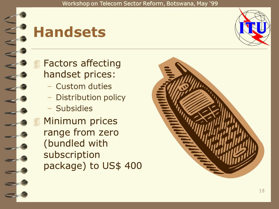 Workshop on Telecom Sector Reform, Botswana, May Handsets 4 Factors affecting handset prices: –Custom duties –Distribution policy –Subsidies 4 Minimum prices range from zero (bundled with subscription package) to US$ 400