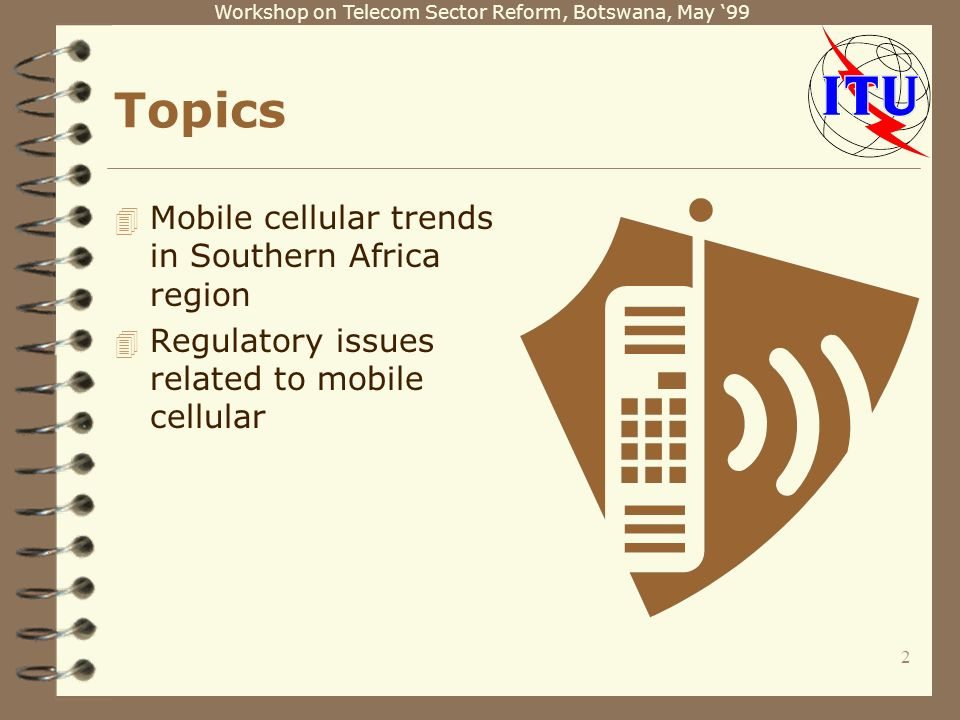 Workshop on Telecom Sector Reform, Botswana, May 99 2 Topics 4 Mobile cellular trends in Southern Africa region 4 Regulatory issues related to mobile