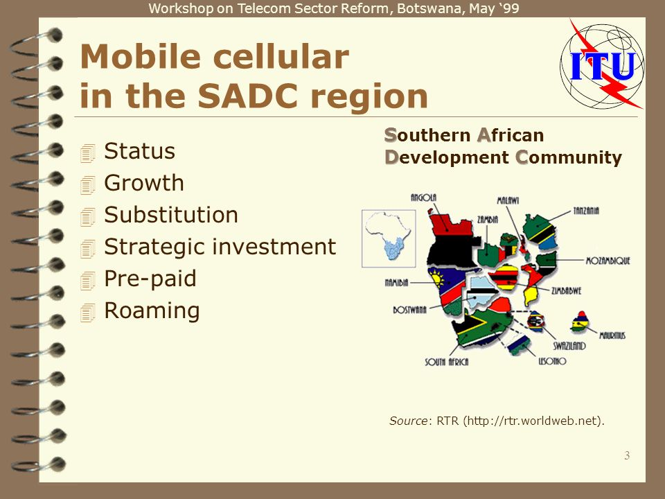 Workshop on Telecom Sector Reform, Botswana, May 99 3 Source: RTR (http://rtr.worldweb.net). Mobile cellular in the SADC region 4 Status 4 Growth 4 Su