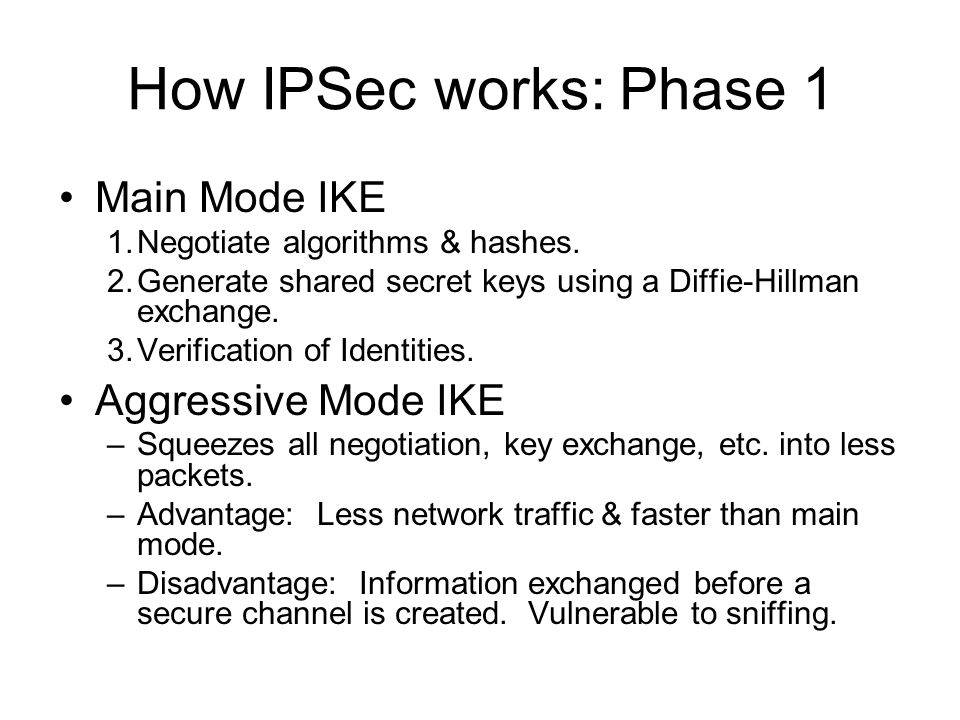 How IPSec works: Phase 1 Main Mode IKE 1.Negotiate algorithms & hashes. 2.Generate shared secret keys using a Diffie-Hillman exchange. 3.Verification