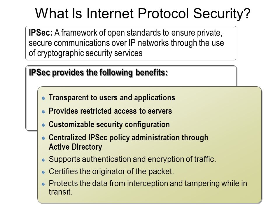 What Is Internet Protocol Security? IPSec provides the following benefits: Transparent to users and applications Provides restricted access to servers