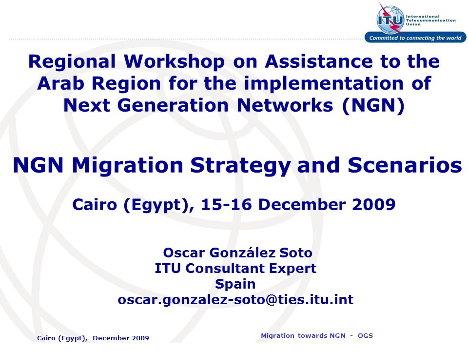 International Telecommunication Union Migration towards NGN - OGS Cairo (Egypt), December 2009 2 Agenda Technology migration issues Migration strategies per network segment Main steps for IMS and NGSS
