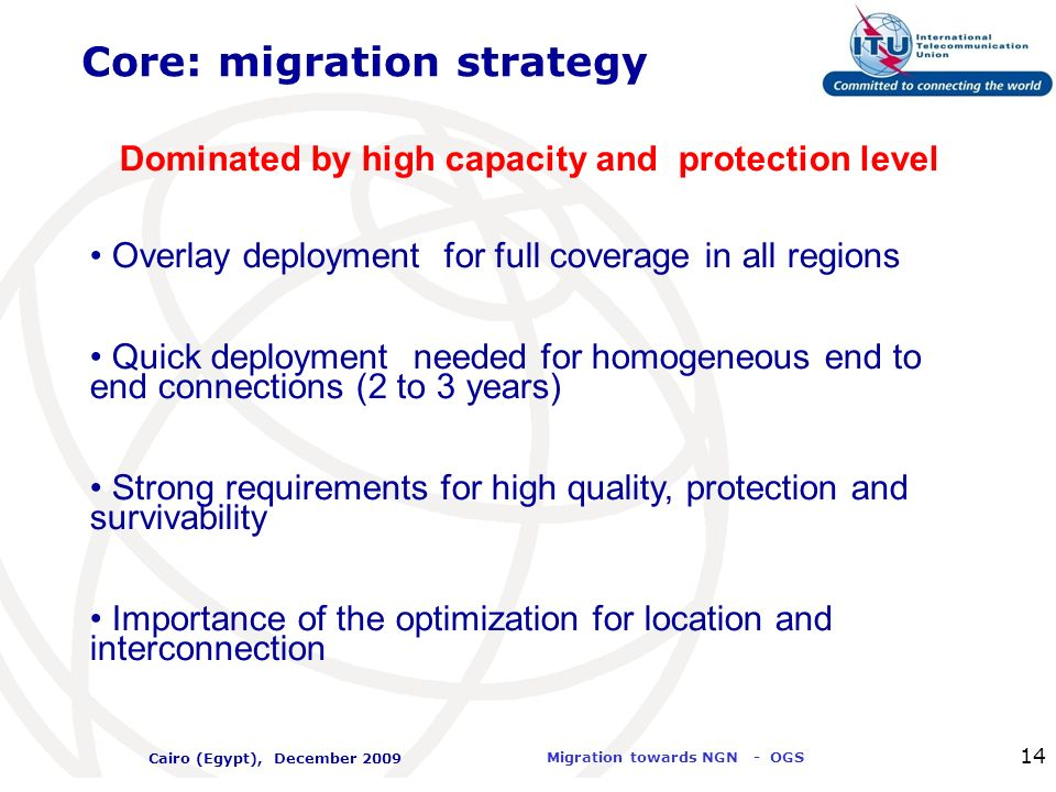 International Telecommunication Union Migration towards NGN - OGS Cairo (Egypt), December 2009 14 Core: migration strategy Dominated by high capacity