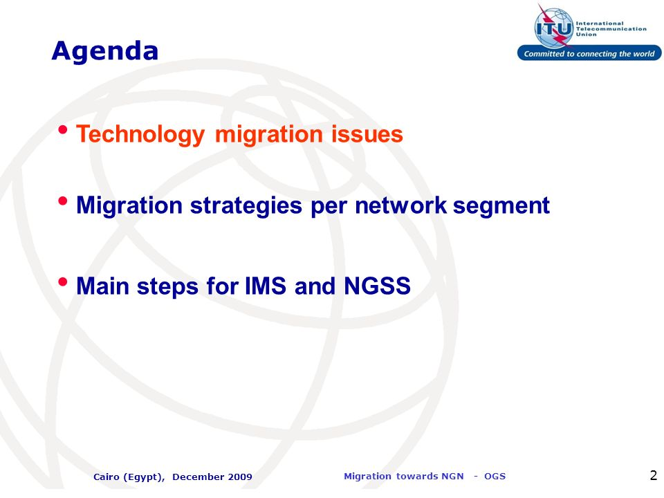 International Telecommunication Union Migration towards NGN - OGS Cairo (Egypt), December 2009 33 NGN Migration Strategy: Conclusions Network Topology migration is the base for architecture modernization and requires an overall re-design Different timings apply to 5 network areas: Access, Core, Local/Edge, Services and OSS/BSS Per country coordination is required for Migration at each area