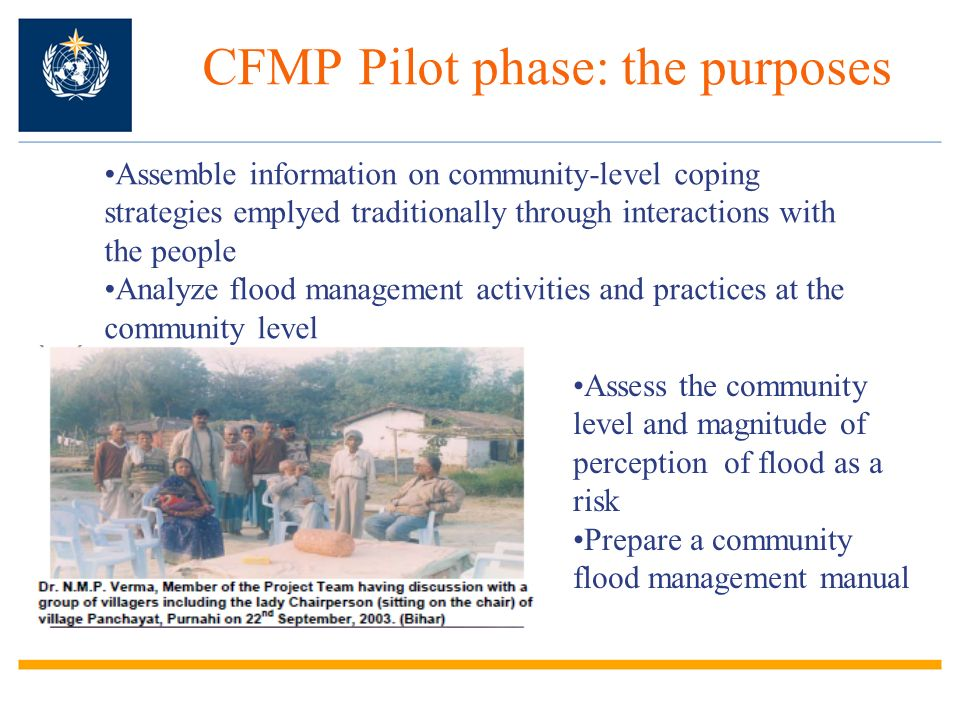 CFMP Pilot phase: the purposes Assemble information on community-level coping strategies emplyed traditionally through interactions with the people Analyze flood management activities and practices at the community level Assess the community level and magnitude of perception of flood as a risk Prepare a community flood management manual