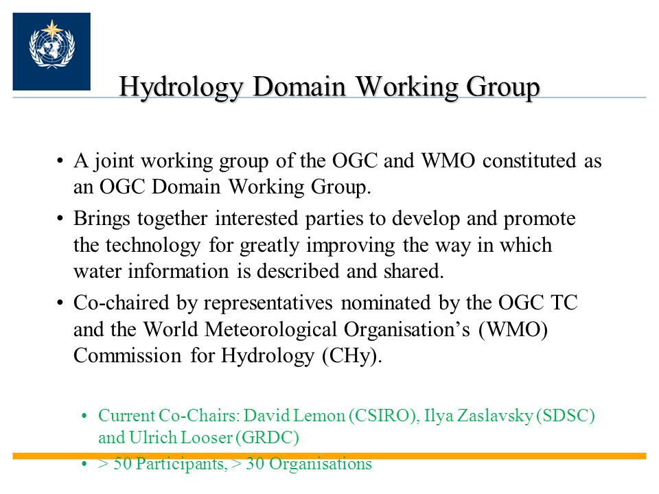 Hydrology Domain Working Group A joint working group of the OGC and WMO constituted as an OGC Domain Working Group. Brings together interested parties