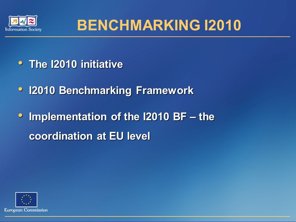 BENCHMARKING I2010 The I2010 initiative The I2010 initiative I2010 Benchmarking Framework I2010 Benchmarking Framework Implementation of the I2010 BF – the coordination at EU level Implementation of the I2010 BF – the coordination at EU level