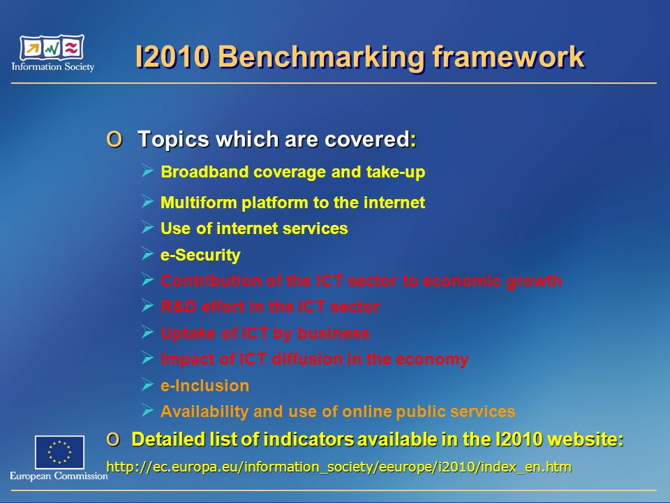 I2010 Benchmarking framework o Topics which are covered: Broadband coverage and take-up Multiform platform to the internet Use of internet services e-Security Contribution of the ICT sector to economic growth R&D effort in the ICT sector Uptake of ICT by business Impact of ICT diffusion in the economy e-Inclusion Availability and use of online public services o Detailed list of indicators available in the I2010 website: