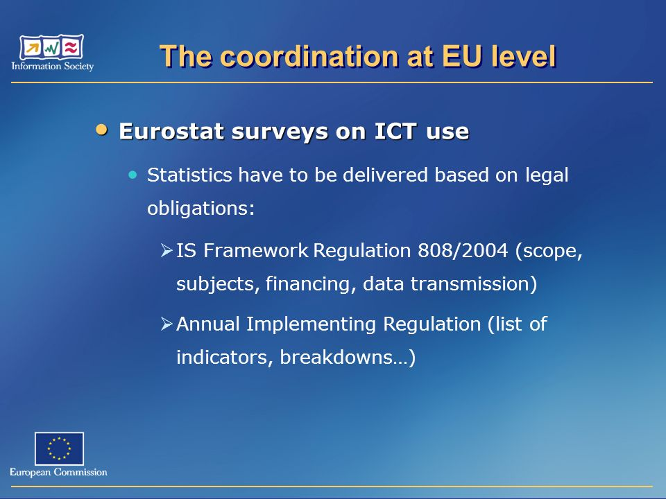 Eurostat surveys on ICT use Eurostat surveys on ICT use Statistics have to be delivered based on legal obligations: IS Framework Regulation 808/2004 (scope, subjects, financing, data transmission) Annual Implementing Regulation (list of indicators, breakdowns…)