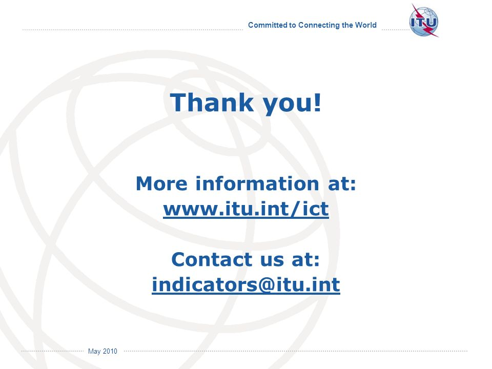 Committed to Connecting the World International Telecommunication Union May 2010 Thank you! More information at: www.itu.int/ict Contact us at: indica