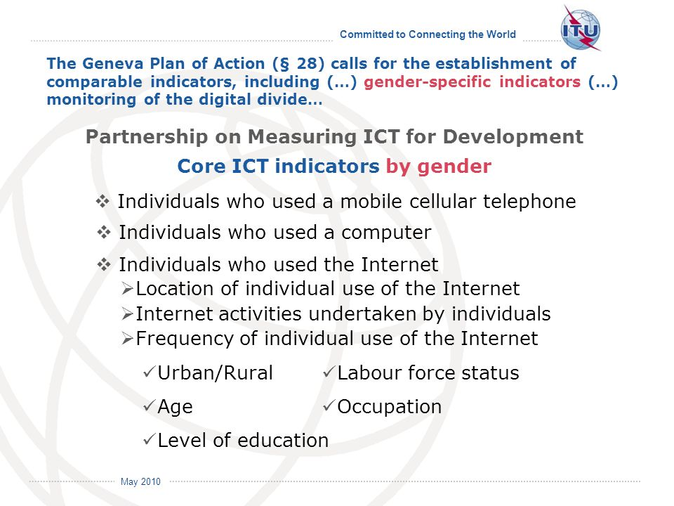 Committed to Connecting the World International Telecommunication Union May 2010 The Geneva Plan of Action (§ 28) calls for the establishment of comparable indicators, including (…) gender-specific indicators (…) monitoring of the digital divide… Individuals who used a mobile cellular telephone Individuals who used a computer Individuals who used the Internet Location of individual use of the Internet Internet activities undertaken by individuals Frequency of individual use of the Internet Urban/Rural Age Level of education Labour force status Occupation Partnership on Measuring ICT for Development Core ICT indicators by gender