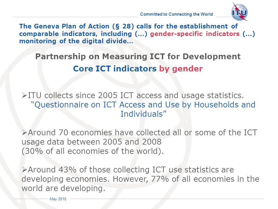 Committed to Connecting the World International Telecommunication Union May 2010 The Geneva Plan of Action (§ 28) calls for the establishment of comparable indicators, including (…) gender-specific indicators (…) monitoring of the digital divide… ITU collects since 2005 ICT access and usage statistics.