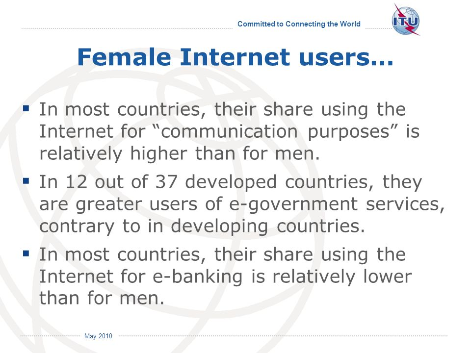 Committed to Connecting the World International Telecommunication Union May 2010 Female Internet users… In most countries, their share using the Internet for communication purposes is relatively higher than for men.