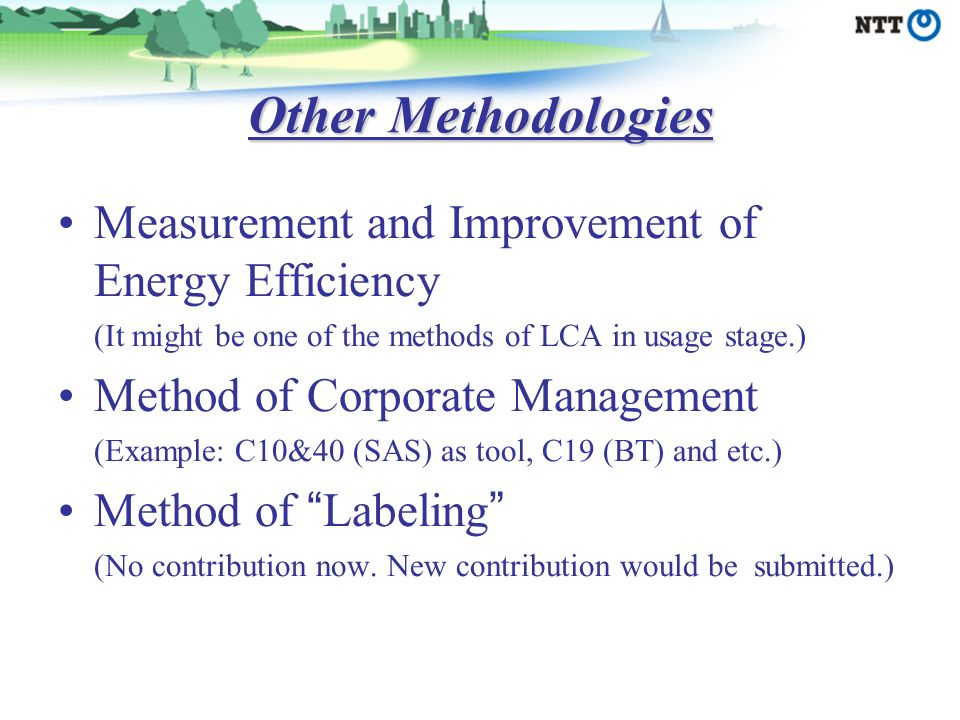 Other Methodologies Measurement and Improvement of Energy Efficiency (It might be one of the methods of LCA in usage stage.) Method of Corporate Management (Example: C10&40 (SAS) as tool, C19 (BT) and etc.) Method of Labeling (No contribution now.
