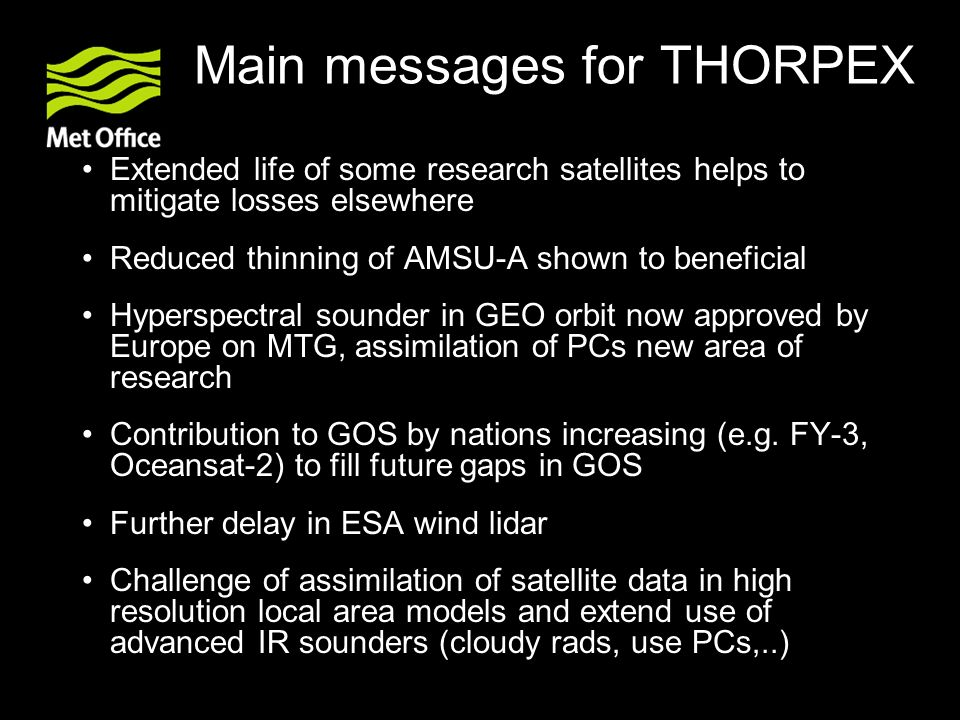 Main messages for THORPEX Extended life of some research satellites helps to mitigate losses elsewhere Reduced thinning of AMSU-A shown to beneficial Hyperspectral sounder in GEO orbit now approved by Europe on MTG, assimilation of PCs new area of research Contribution to GOS by nations increasing (e.g.
