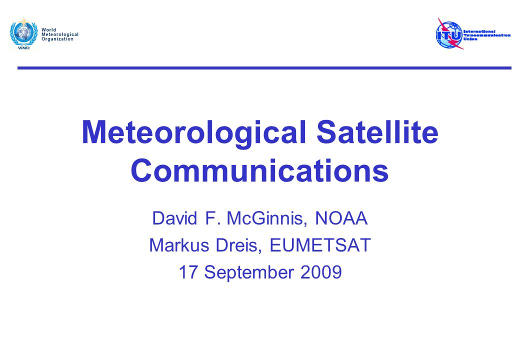 MetSat Communications Geostationary (GSO) MetSats Data obtained by the visible, near-infrared and infrared imagers and other sensors on board GSO MetSat satellites provide: –Input to weather models, forecasts and warnings, e.g.