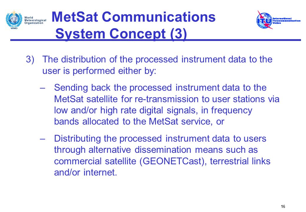 MetSat Communications System Concept (3) 3)The distribution of the processed instrument data to the user is performed either by: –Sending back the pro