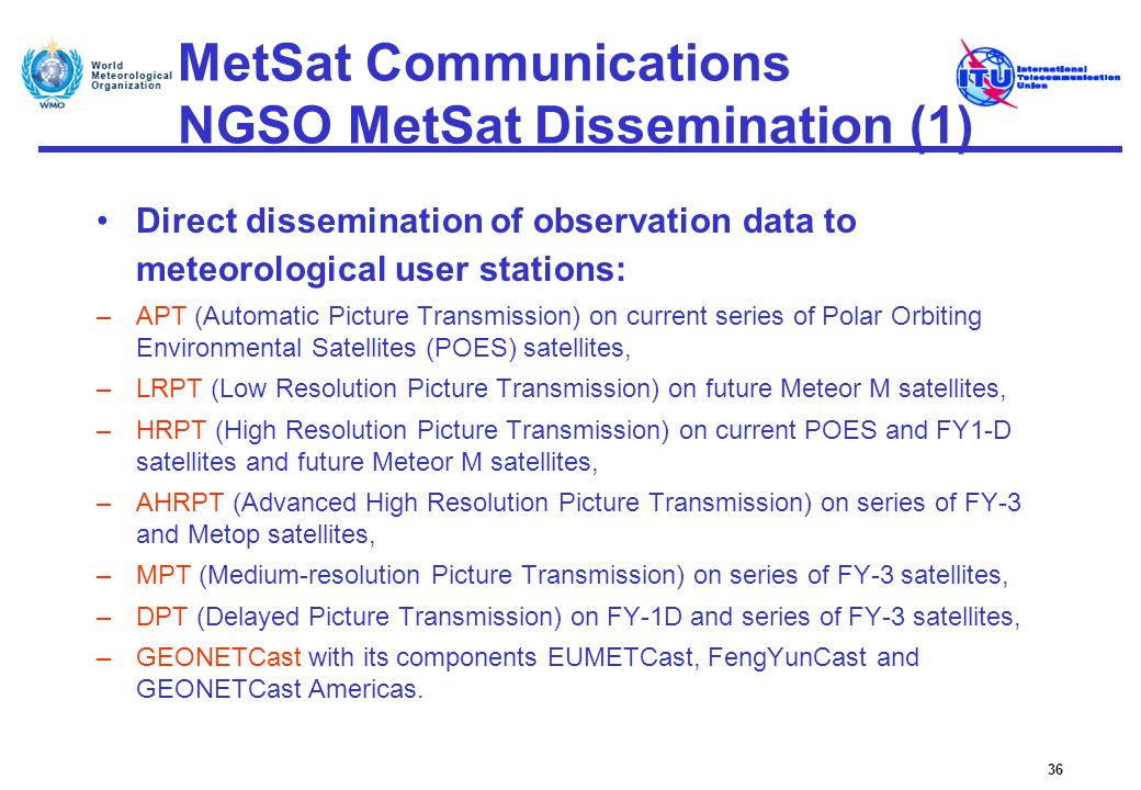 MetSat Communications NGSO MetSat Dissemination (1) Direct dissemination of observation data to meteorological user stations: –APT (Automatic Picture