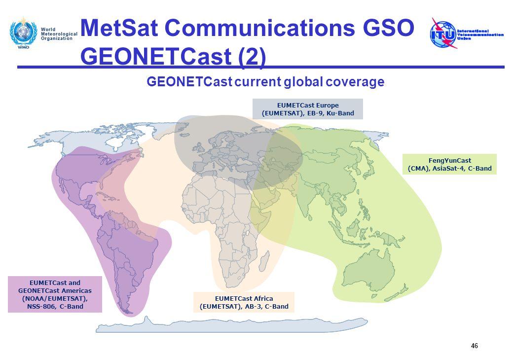 MetSat Communications GSO GEONETCast (2) GEONETCast current global coverage 46 EUMETCast Europe (EUMETSAT), EB-9, Ku-Band FengYunCast (CMA), AsiaSat-4
