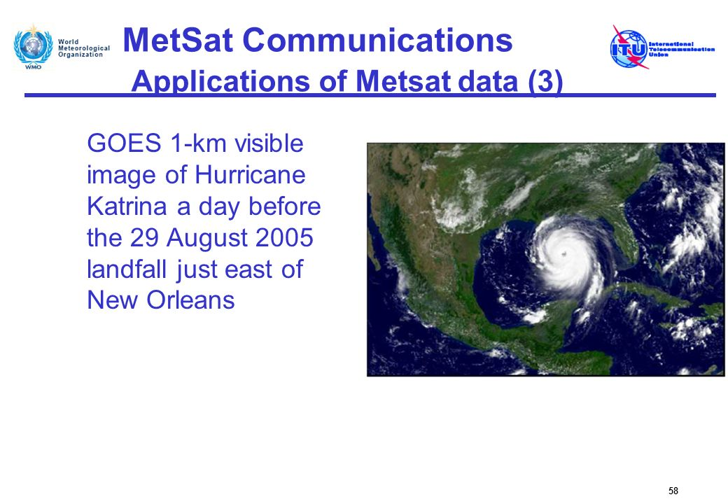 MetSat Communications Applications of Metsat data (3) GOES 1-km visible image of Hurricane Katrina a day before the 29 August 2005 landfall just east