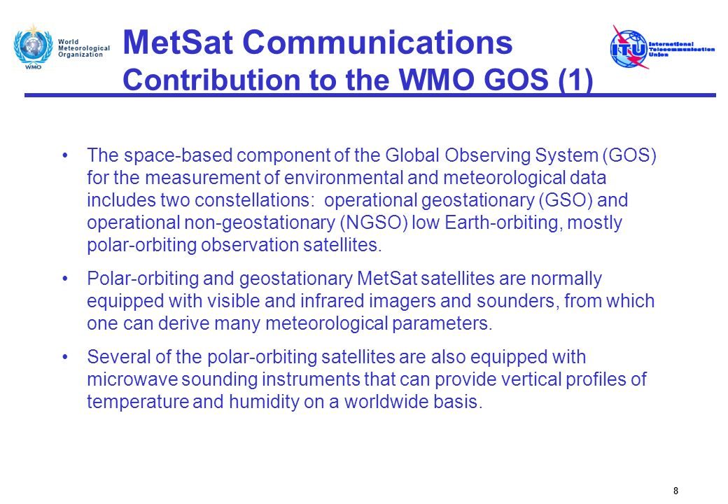 MetSat Communications Data Collection Platforms (1) Data collection systems are operated on GSO MetSats for the collection of meteorological and other environmental data from remote Data Collection Platforms (DCPs), Uplinks from DCPs to MetSats are in the 401-403 MHz range in time sequential mode (time slots of typically 1 min) at transmission rates of 100 bit/s with 1.5 or 3 kHz bandwidth, Higher data rate DCPs (300 bit/s and 1 200 bit/s) began operation in 2003, Current DCPs are concentrated in the 401.1-402.4 MHz range, with 402 402.1 MHz for international channels.