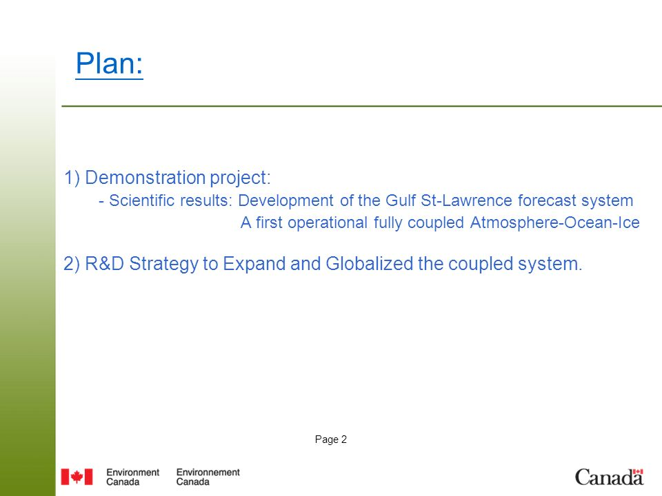 Page 2 1) Demonstration project: - Scientific results: Development of the Gulf St-Lawrence forecast system A first operational fully coupled Atmosphere-Ocean-Ice 2) R&D Strategy to Expand and Globalized the coupled system.