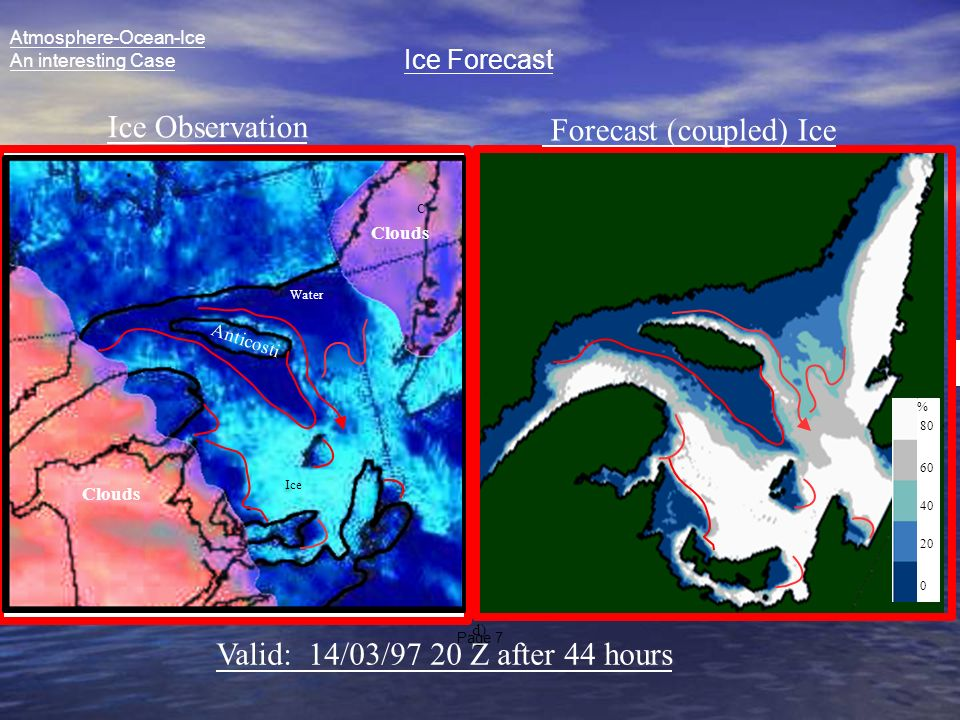 Page 7 C d) A C 0 20 40 60 80 % Anticosti Clouds Ice Water Ice Observation Forecast (coupled) Ice Valid: 14/03/97 20 Z after 44 hours Atmosphere-Ocean-Ice An interesting Case Ice Forecast