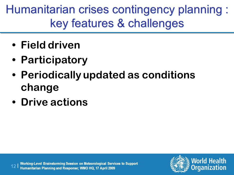 Working-Level Brainstorming Session on Meteorological Services to Support Humanitarian Planning and Response; WMO HQ, 17 April 2009 12 | Humanitarian crises contingency planning : key features & challenges Field driven Participatory Periodically updated as conditions change Drive actions