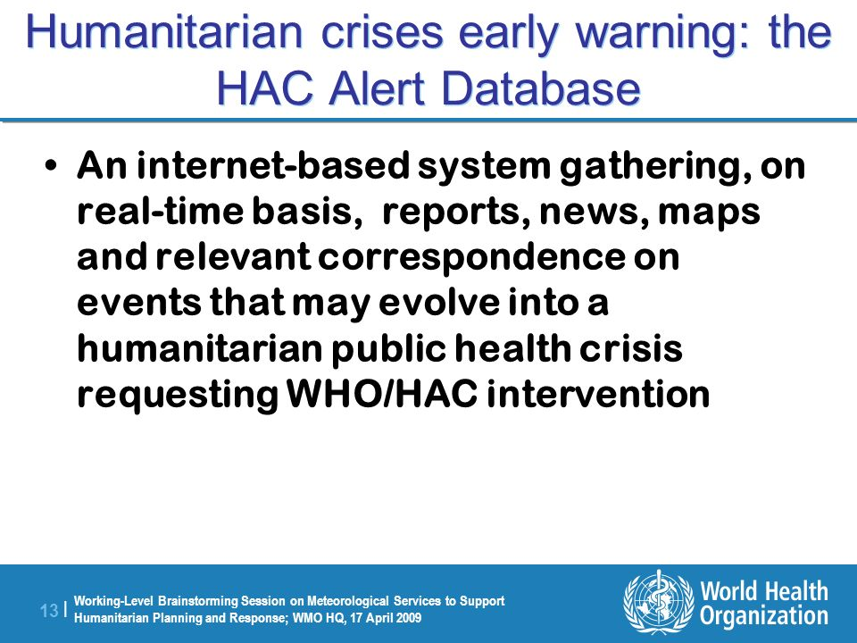 Working-Level Brainstorming Session on Meteorological Services to Support Humanitarian Planning and Response; WMO HQ, 17 April 2009 13 | Humanitarian crises early warning: the HAC Alert Database An internet-based system gathering, on real-time basis, reports, news, maps and relevant correspondence on events that may evolve into a humanitarian public health crisis requesting WHO/HAC intervention