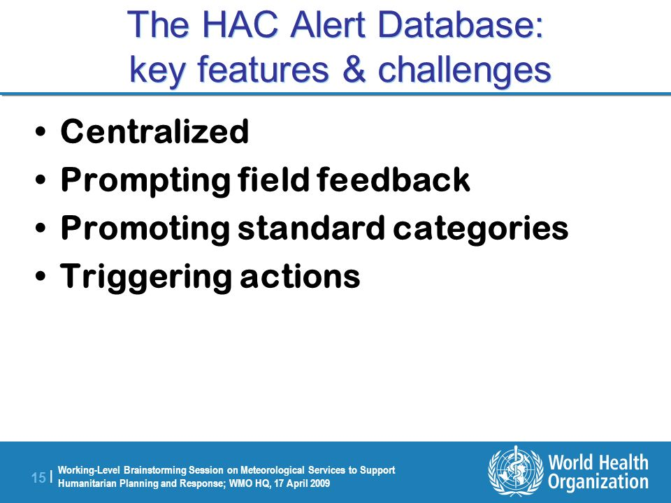 Working-Level Brainstorming Session on Meteorological Services to Support Humanitarian Planning and Response; WMO HQ, 17 April 2009 15 | The HAC Alert Database: key features & challenges Centralized Prompting field feedback Promoting standard categories Triggering actions